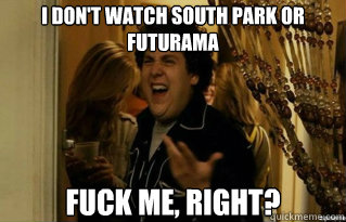 I don't watch south park or futurama  fuck me, right? - I don't watch south park or futurama  fuck me, right?  Misc