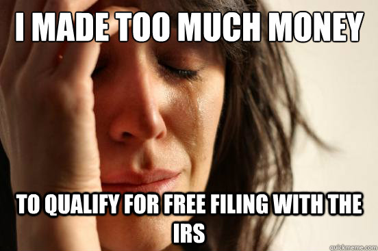 I made too much money To qualify for free filing with the IRS - I made too much money To qualify for free filing with the IRS  First World Problems