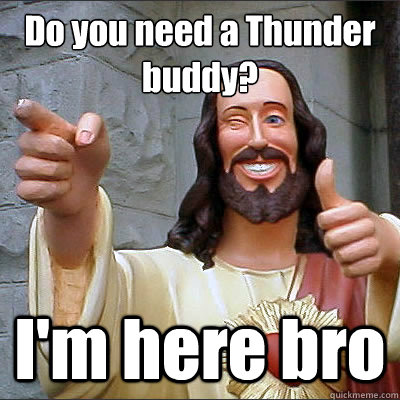 Do you need a Thunder buddy? I'm here bro