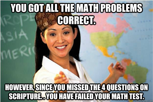 You got all the math problems correct. However, since you missed the 4 questions on scripture. . You have failed your math test.  - You got all the math problems correct. However, since you missed the 4 questions on scripture. . You have failed your math test.   Scumbag Teacher