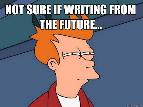 Not sure if writing from the future...  - Not sure if writing from the future...   Futurama Fry