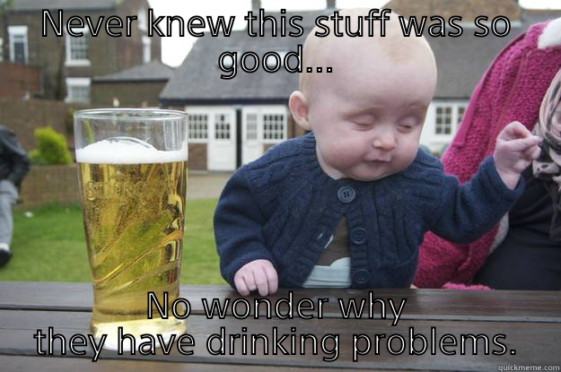 NEVER KNEW THIS STUFF WAS SO GOOD... NO WONDER WHY THEY HAVE DRINKING PROBLEMS. drunk baby
