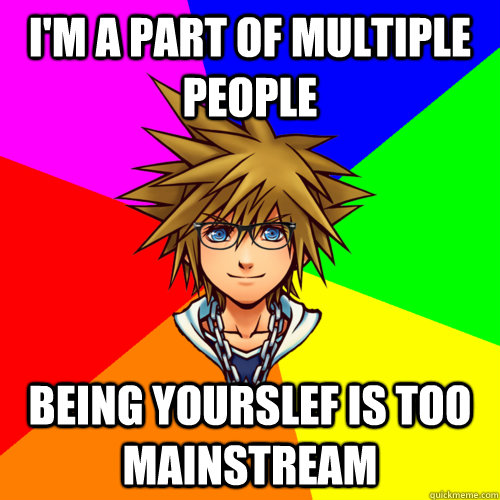 I'm a part of multiple people being yourslef is too mainstream