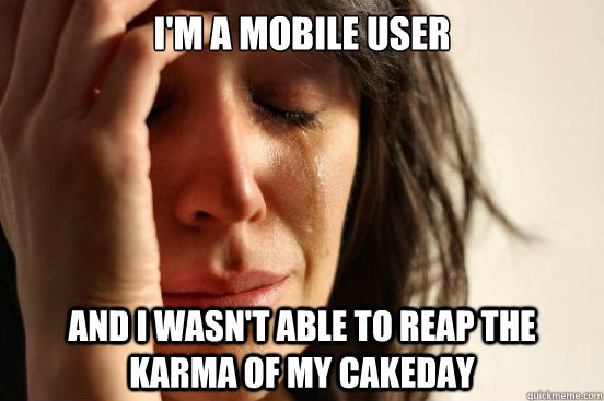 I'm a mobile user and I wasn't able to reap the karma of my cakeday - I'm a mobile user and I wasn't able to reap the karma of my cakeday  First World Problems