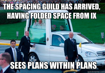the spacing guild has arrived, having folded space from ix sees plans within plans  popemobile
