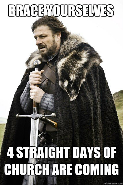 BRACE YOURSELVES 4 straight days of church are coming