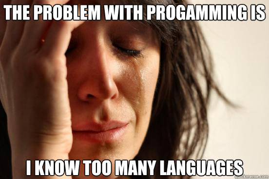 The Problem with progamming is I know too many languages - The Problem with progamming is I know too many languages  First World Problems