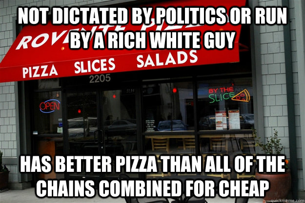 Not dictated by politics or run by a rich white guy Has better pizza than all of the chains combined for cheap - Not dictated by politics or run by a rich white guy Has better pizza than all of the chains combined for cheap  Misc