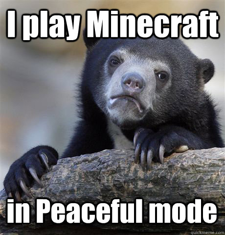 I play Minecraft in Peaceful mode - I play Minecraft in Peaceful mode  Confession Bear