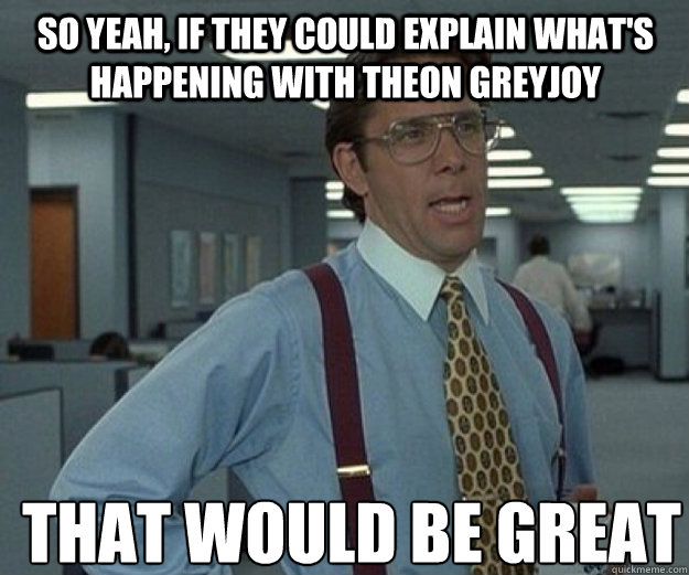 So yeah, if they could explain what's happening with Theon Greyjoy THAT WOULD BE GREAT - So yeah, if they could explain what's happening with Theon Greyjoy THAT WOULD BE GREAT  that would be great