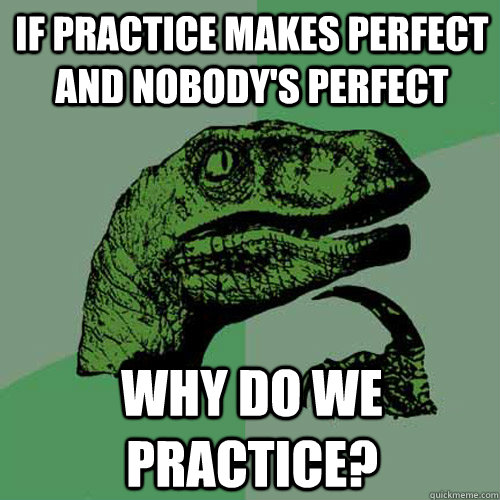 If practice makes perfect and nobody's perfect why do we practice? - If practice makes perfect and nobody's perfect why do we practice?  Philosoraptor