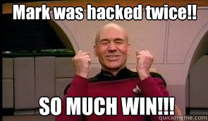 Mark was hacked twice!! SO MUCH WIN!!!