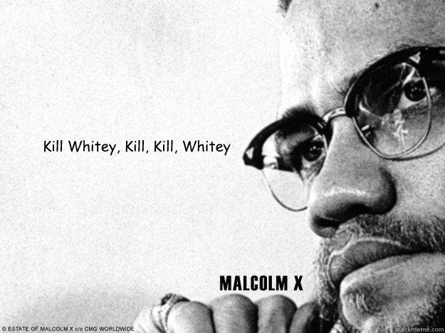 Kill Whitey, Kill, Kill, Whitey  Malcolm X