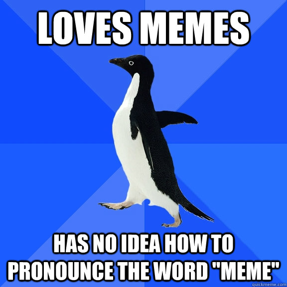 Loves Memes Has no idea how to pronounce the word