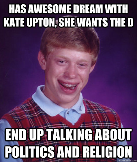 has awesome dream with kate upton, she wants the d end up talking about politics and religion - has awesome dream with kate upton, she wants the d end up talking about politics and religion  Bad Luck Brian