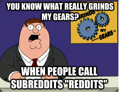 you know what really grinds my gears? When people call subreddits