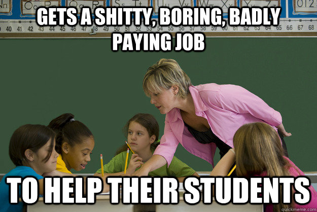 Gets a shitty, boring, badly paying job To Help their students