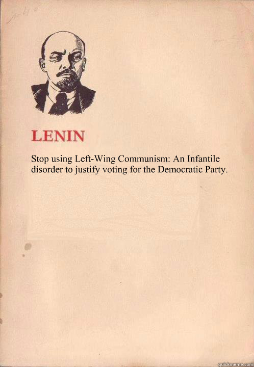 Stop using Left-Wing Communism: An Infantile disorder to justify voting for the Democratic Party.