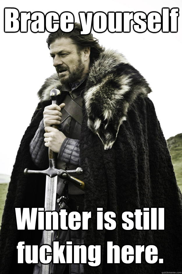 Brace yourself Winter is still fucking here. - Brace yourself Winter is still fucking here.  Winter is coming