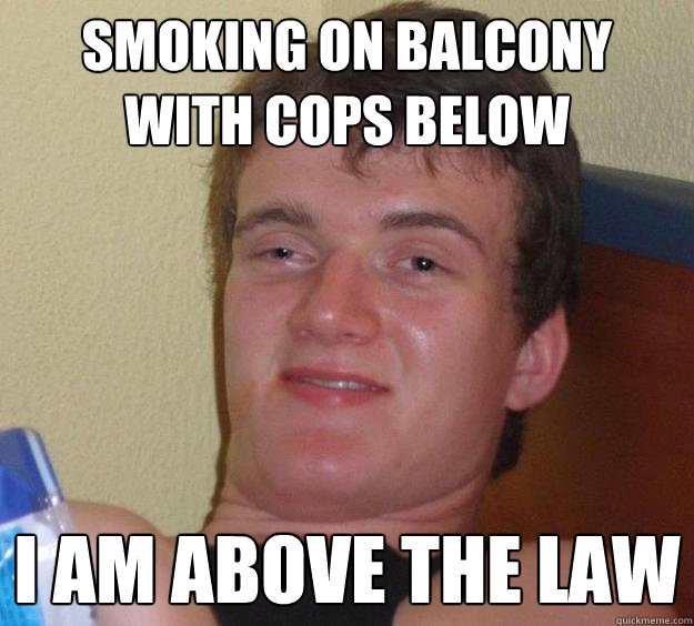 Smoking on balcony with cops below I am above the law - Smoking on balcony with cops below I am above the law  10 Guy