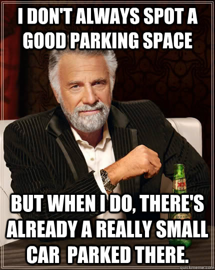 I don't always spot a good parking space but when I do, there's already a really small car  parked there. - I don't always spot a good parking space but when I do, there's already a really small car  parked there.  The Most Interesting Man In The World