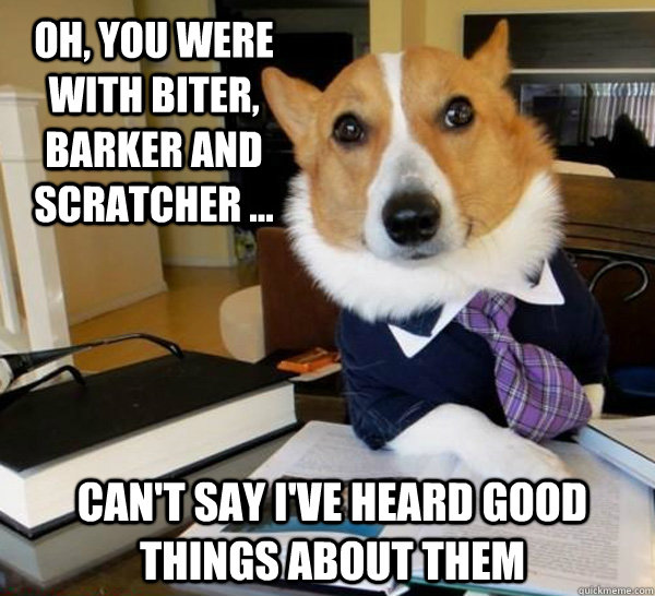 Oh, you were with Biter, Barker and Scratcher ... Can't say I've heard good things about them - Oh, you were with Biter, Barker and Scratcher ... Can't say I've heard good things about them  Lawyer Dog