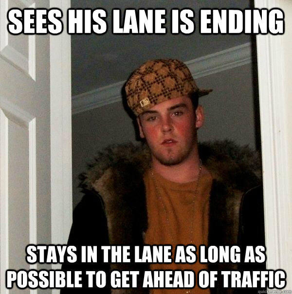 Sees his lane is ending Stays in the lane as long as possible to get ahead of traffic - Sees his lane is ending Stays in the lane as long as possible to get ahead of traffic  Scumbag Steve