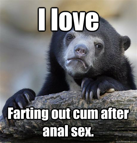 I love Farting out cum after anal sex. - I love Farting out cum after anal sex.  Confession Bear