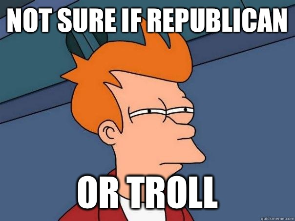 Not sure if republican Or troll - Not sure if republican Or troll  Futurama Fry