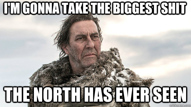 I'M GONNA TAKE THE BIGGEST SHIT the north has ever seen