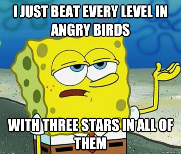I just beat every level in angry birds with three stars in all of them - I just beat every level in angry birds with three stars in all of them  Tough Spongebob