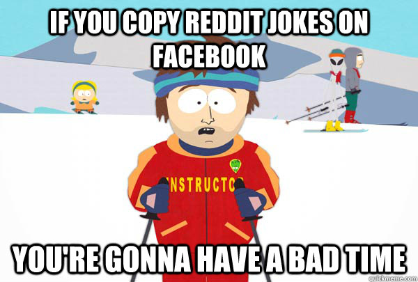 If you copy reddit jokes on facebook you're gonna have a bad time - If you copy reddit jokes on facebook you're gonna have a bad time  Super Cool Ski Instructor