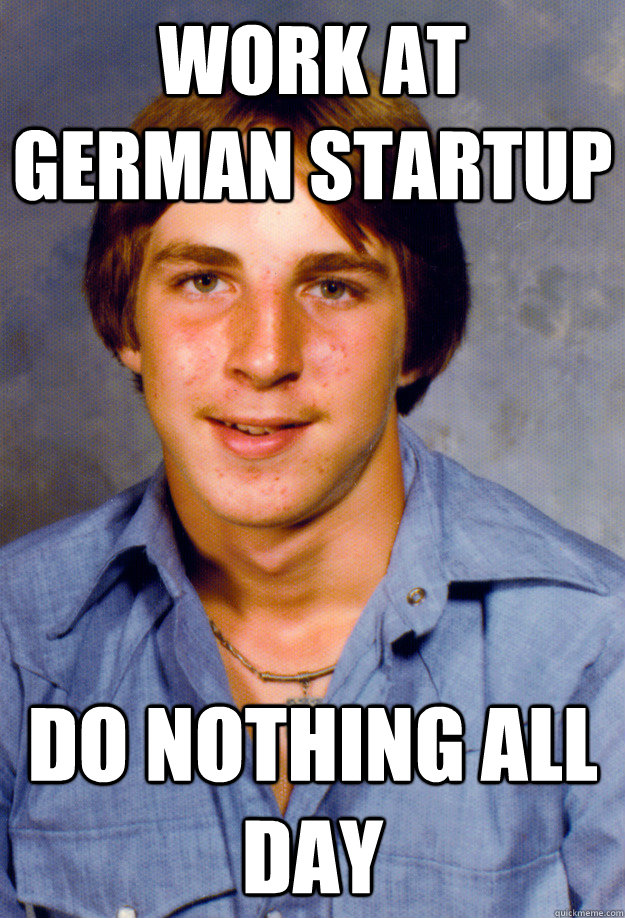 Work at german startup Do nothing all day - Work at german startup Do nothing all day  Old Economy Steven