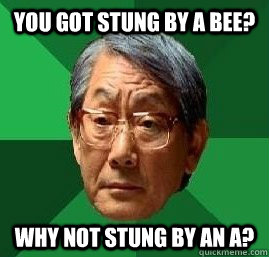 You got stung by a bee? Why not stung by an a?