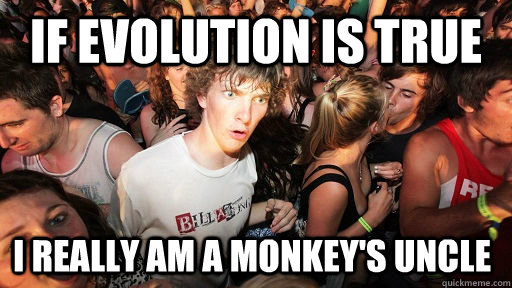 If evolution is true i really am a monkey's uncle - If evolution is true i really am a monkey's uncle  Sudden Clarity Clarence