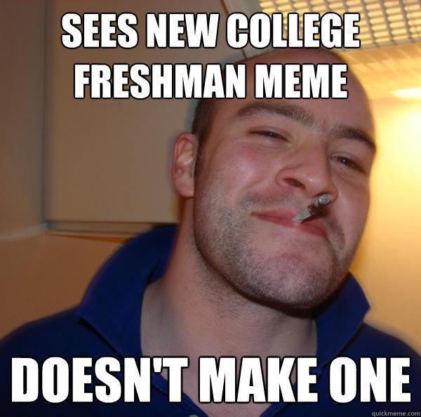 Sees new College Freshman meme DOESN'T MAKE ONE - Sees new College Freshman meme DOESN'T MAKE ONE  Good Guy Greg