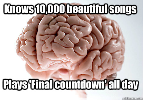 Knows 10,000 beautiful songs Plays 'Final countdown' all day  - Knows 10,000 beautiful songs Plays 'Final countdown' all day   Scumbag Brain
