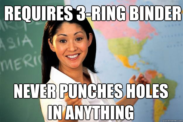 Requires 3-ring binder Never punches holes in anything - Requires 3-ring binder Never punches holes in anything  Unhelpful High School Teacher