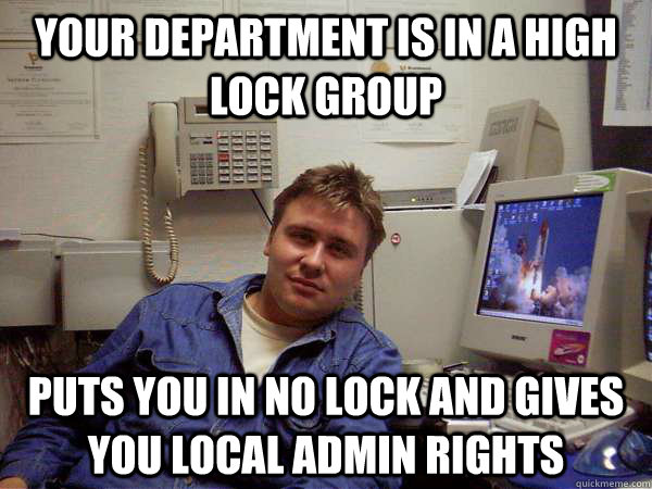 your department is in a high lock group puts you in no lock and gives you local admin rights