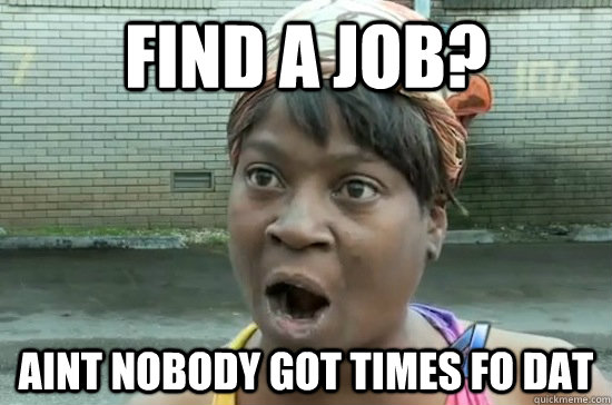 Find a job? Aint nobody got times fo dat  Aint nobody got time for that