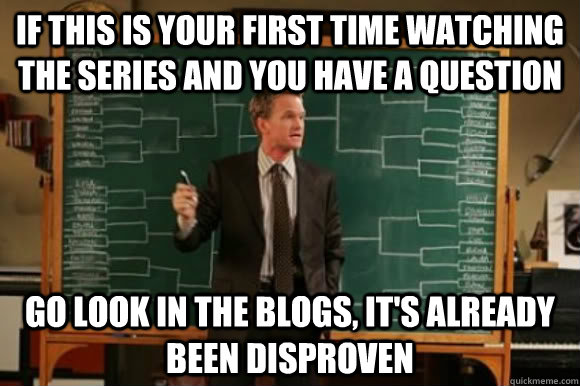 If this is your first time watching the series and you have a question Go look in the blogs, it's already been Disproven
