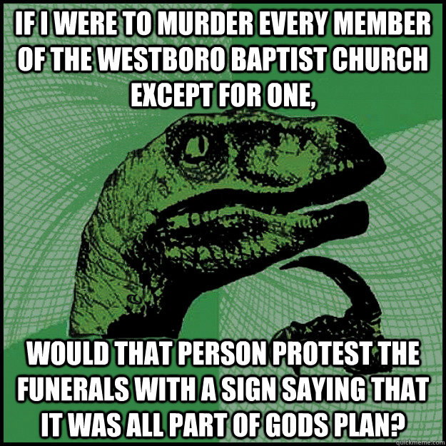 If I were to murder every member of the Westboro Baptist Church except for one, Would that person protest the funerals with a sign saying that it was all part of gods plan?