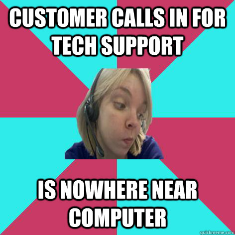 Customer calls in for tech support is nowhere near computer