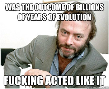 was the outcome of billions of years of evolution Fucking acted like it - was the outcome of billions of years of evolution Fucking acted like it  Misc