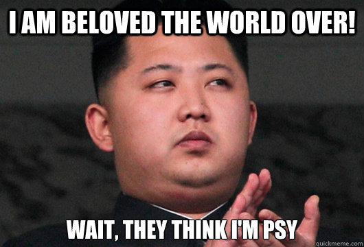 I am beloved the world over! Wait, they think I'm PSY - I am beloved the world over! Wait, they think I'm PSY  Kim Jong Understands