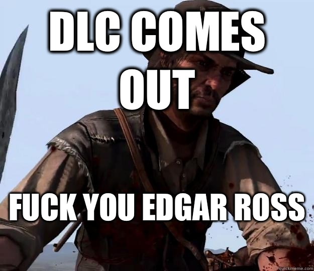 DLC comes out Fuck you Edgar Ross