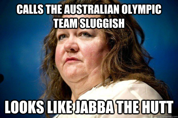Calls the Australian Olympic team sluggish Looks like Jabba the Hutt - Calls the Australian Olympic team sluggish Looks like Jabba the Hutt  Spiteful Billionaire