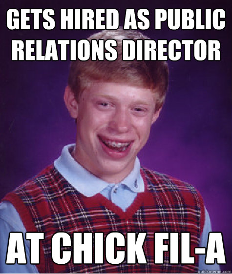 Gets hired as public relations director at chick fil-a - Gets hired as public relations director at chick fil-a  Bad Luck Brian