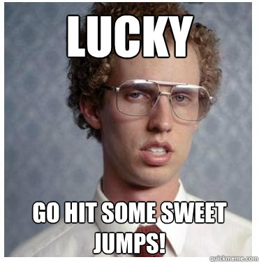 Lucky go hit some sweet jumps! - Lucky go hit some sweet jumps!  Napoleon dynamite