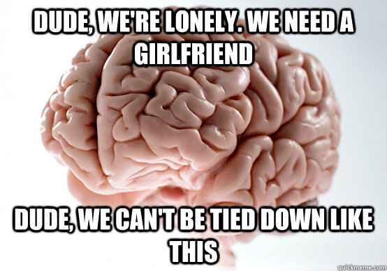 dude, we're lonely. we need a girlfriend dude, we can't be tied down like this - dude, we're lonely. we need a girlfriend dude, we can't be tied down like this  Scumbag brain on life